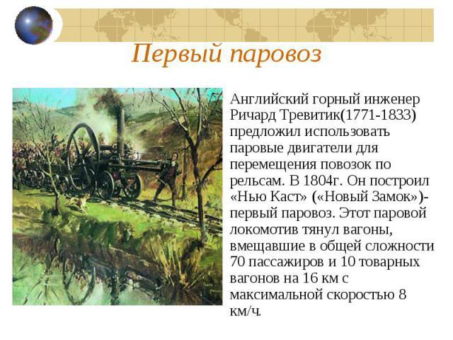 Первый паровозАнглийский горный инженер Ричард Тревитик(1771-1833) предложил использовать паровые двигатели для перемещения повозок по рельсам. В 1804г. Он построил «Нью Каст» («Новый Замок»)-первый паровоз. Этот паровой локомотив тянул вагоны, вмещ…