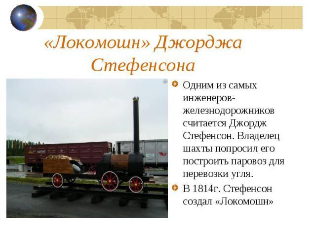 «Локомошн» Джорджа СтефенсонаОдним из самых инженеров-железнодорожников считается Джордж Стефенсон. Владелец шахты попросил его построить паровоз для перевозки угля.В 1814г. Стефенсон создал «Локомошн»