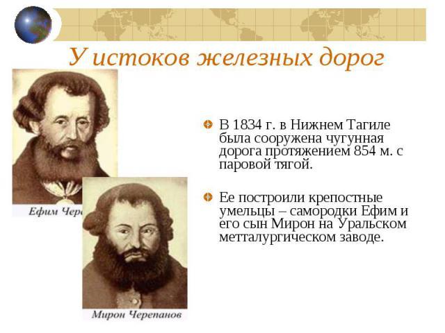 У истоков железных дорогВ 1834 г. в Нижнем Тагиле была сооружена чугунная дорога протяжением 854 м. с паровой тягой.Ее построили крепостные умельцы – самородки Ефим и его сын Мирон на Уральском метталургическом заводе.