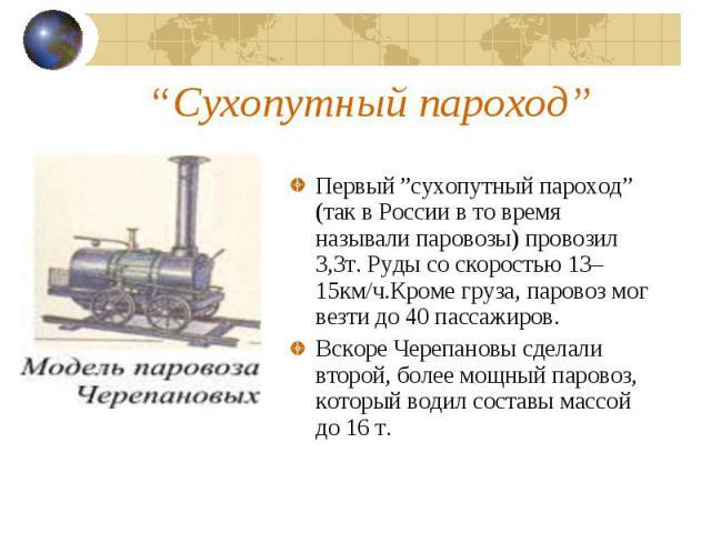 """Первый """"сухопутный пароход"""" (так в России в то время называли паровозы) провозил 3,3т. Руды со скоростью 13–15км/ч.Кроме груза, паровоз мог везти до 40 пассажиров. Вскоре Черепановы сделали второй, более мощный паровоз, который водил составы массой …"""