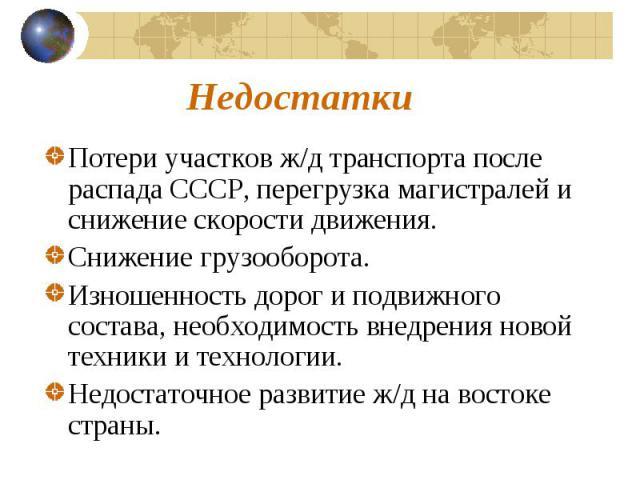 Потери участков ж/д транспорта после распада СССР, перегрузка магистралей и снижение скорости движения.Снижение грузооборота.Изношенность дорог и подвижного состава, необходимость внедрения новой техники и технологии.Недостаточное развитие ж/д на во…