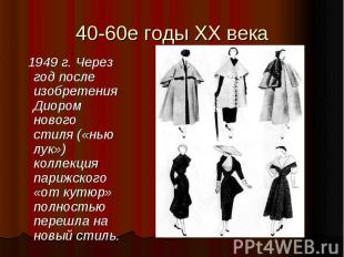 40-60е годы XX века 1949 г. Через год после изобретения Диором нового стиля («нь