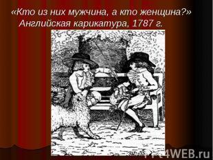 «Кто из них мужчина, а кто женщина?» Английская карикатура, 1787 г. «Кто из них