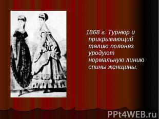 1868 г. Турнюр и прикрывающий талию полонез уродуют нормальную линию спины женщи
