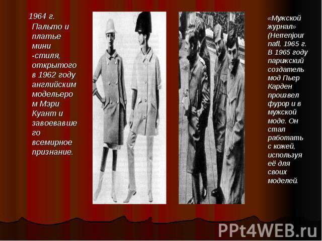 1964 г. Пальто и платье мини -стиля, открытого в 1962 году английским модельером Мэри Куант и завоевавшего всемирное признание. 1964 г. Пальто и платье мини -стиля, открытого в 1962 году английским модельером Мэри Куант и завоевавшего всемирное признание.