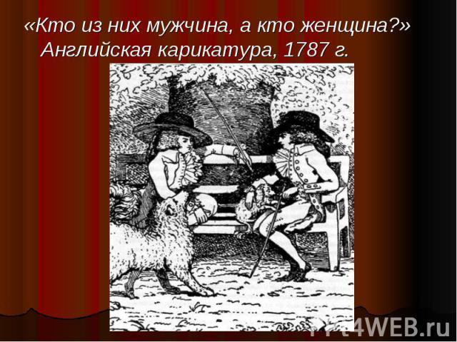 «Кто из них мужчина, а кто женщина?» Английская карикатура, 1787 г. «Кто из них мужчина, а кто женщина?» Английская карикатура, 1787 г.