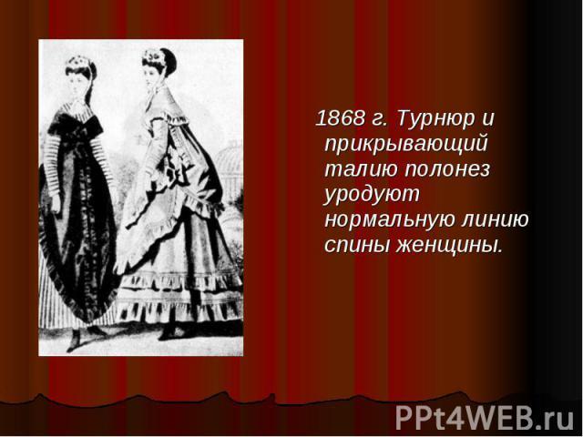 1868 г. Турнюр и прикрывающий талию полонез уродуют нормальную линию спины женщины. 1868 г. Турнюр и прикрывающий талию полонез уродуют нормальную линию спины женщины.