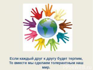 Если каждый друг к другу будет терпим,То вместе мы сделаем толерантным наш мир.