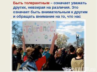 Быть толерантным – означает уважать других, невзирая на различия. Это означает б