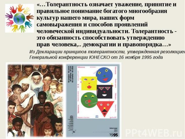 «…Толерантность означает уважение, принятие и правильное понимание богатого многообразия культур нашего мира, наших форм самовыражения и способов проявлений человеческой индивидуальности. Толерантность - это обязанность способствовать утверждению пр…
