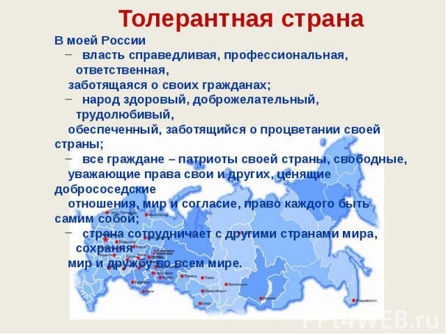 В моей России власть справедливая, профессиональная, ответственная, заботящаяся о своих гражданах; народ здоровый, доброжелательный, трудолюбивый, обеспеченный, заботящийся о процветании своей страны; все граждане – патриоты своей страны, свободные,…