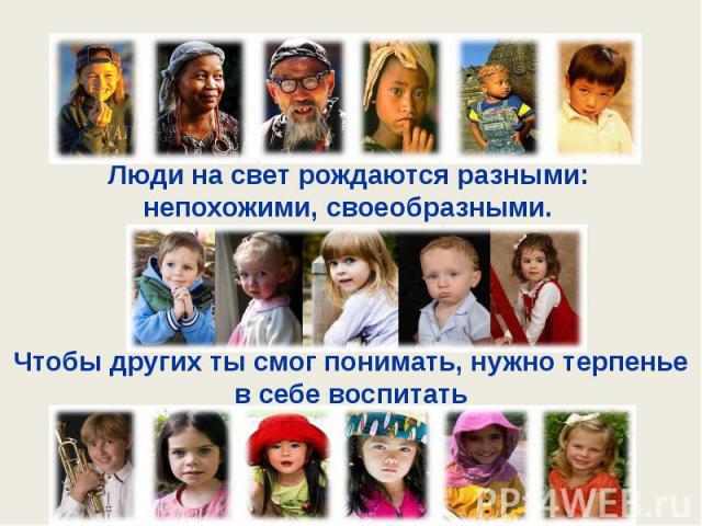 Люди на свет рождаются разными: непохожими, своеобразными.