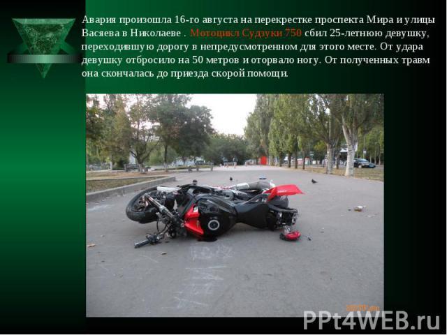 Авария произошла 16-го августа на перекрестке проспекта Мира и улицы Васяева в Николаеве. Мотоцикл Судзуки 750 сбил 25-летнюю девушку, переходившую дорогу в непредусмотренном для этого месте. От удара девушку отбросило на 50 метров и оторвало ногу. …