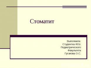 Стоматит Выполнила:Студентка 401г.ПедиатрическогоФакультетаГусакова О.С.