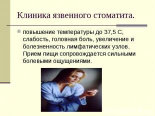 повышение температуры до 37,5 С, слабость, головная боль, увеличение и болезненн