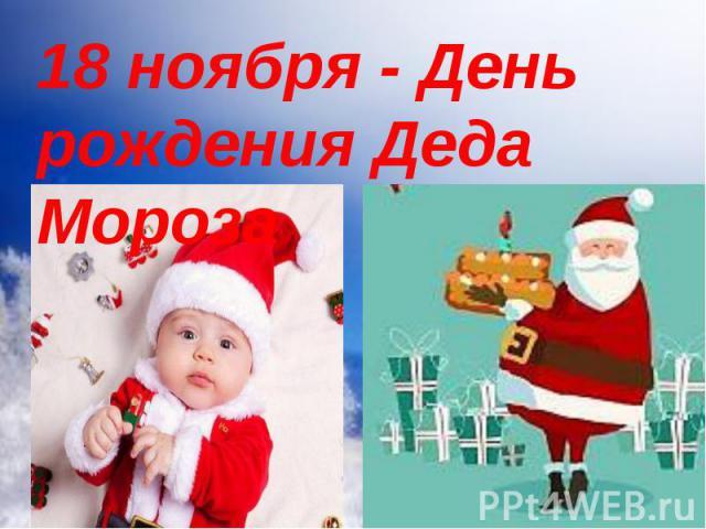 18 ноября в России официально празднуют день рождения Деда Мороза. Каков возраст зимнего волшебника — доподлинно неизвестно, но точно, что более 2000 лет. Дату рождения Деда Мороза придумали сами дети, поскольку именно 18 ноября на его вотчине — в В…