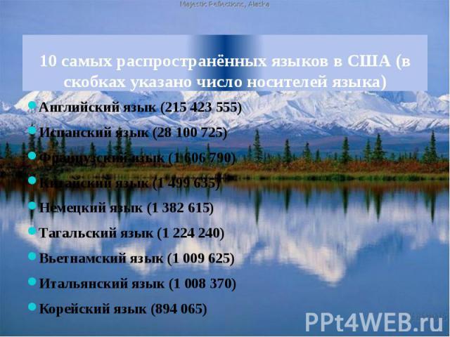 10 самых распространённых языков в США (в скобках указано число носителей языка) Английский язык (215 423 555)Испанский язык (28 100 725)Французский язык (1 606 790)Китайский язык (1 499 635)Немецкий язык (1 382 615)Тагальский язык (1 224 240)Вьетна…