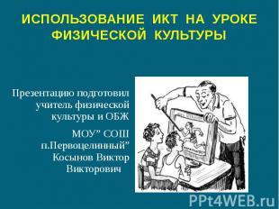 ИСПОЛЬЗОВАНИЕ ИКТ НА УРОКЕ ФИЗИЧЕСКОЙ КУЛЬТУРЫ Презентацию подготовил учитель фи