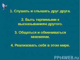 1. Слушать и слышать друг друга.2. Быть терпимыми к высказываниям другого.3. Общ