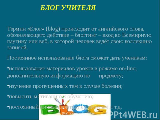 БЛОГ УЧИТЕЛЯТермин «Блог» (blog) происходит от английского слова, обозначающего действие – блоггинг – вход во Всемирную паутину или веб, в которой человек ведёт свою коллекцию записей. Постоянное использование блога сможет дать ученикам:использовани…