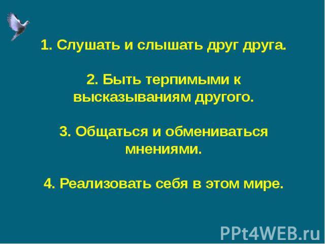 1. Слушать и слышать друг друга.2. Быть терпимыми к высказываниям другого.3. Общаться и обмениваться мнениями.4. Реализовать себя в этом мире.