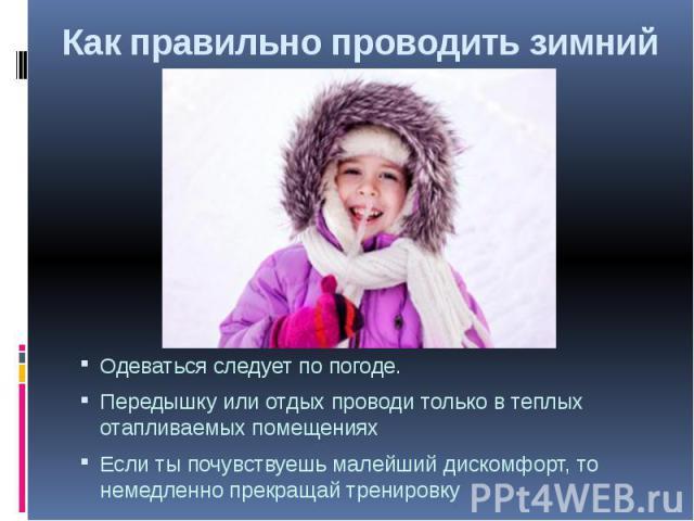 Как правильно проводить зимний отдыхОдеваться следует по погоде. Передышку или отдых проводи только в теплых отапливаемых помещенияхЕсли ты почувствуешь малейший дискомфорт, то немедленно прекращай тренировку