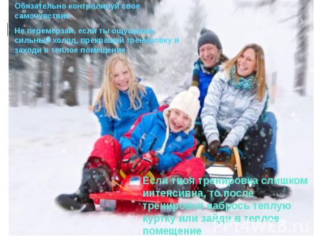 Чего следует избегать во время зимнего отдыхаОбязательно контролируй свое самочувствиеНе перемерзай, если ты ощущаешь сильный холод, прекращай тренировку и заходи в теплое помещение