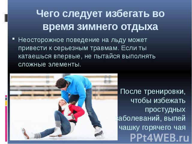 Чего следует избегать во время зимнего отдыхаНеосторожное поведение на льду может привести к серьезным травмам. Если ты катаешься впервые, не пытайся выполнять сложные элементы.