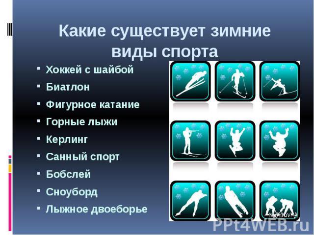 Какие существует зимние виды спортаХоккей с шайбойБиатлонФигурное катаниеГорные лыжиКерлингСанный спортБобслейСноубордЛыжное двоеборье