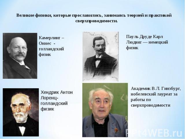 Великие физики, которые прославились, занимаясь теорией и практикой сверхпроводимости.Камерлинг – Оннес - голландский физикПауль Друде Карл Людвиг — немецкий физикАкадемик В.Л. Гинзбург, нобелевский лауреат за работы по сверхпроводимостиХендрик Ант…