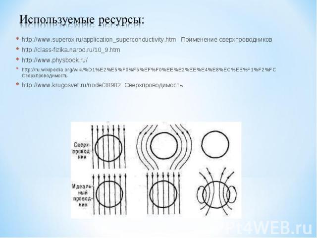 Используемые ресурсы:http://www.superox.ru/application_superconductivity.htm Применение сверхпроводниковhttp://class-fizika.narod.ru/10_9.htmhttp://www.physbook.ru/http://ru.wikipedia.org/wiki/%D1%E2%E5%F0%F5%EF%F0%EE%E2%EE%E4%E8%EC%EE%F1%F2%FC Свер…