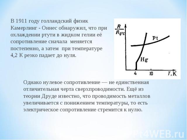 В1911 годуголландский физик Камерлинг - Оннес обнаружил, что при охлаждении ртутив жидкомгелииеё сопротивление сначала меняется постепенно, а затем при температуре 4,2 К резко падает до нуля. Однако нулевое сопротивление — не единственная отли…