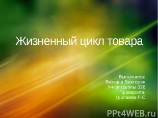 Жизненный цикл товараВыполнила:Вяткина ВикторияУч-ся группы 036 Проверила:Шипаев