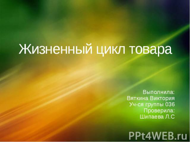 Жизненный цикл товараВыполнила:Вяткина ВикторияУч-ся группы 036 Проверила:Шипаева Л.С