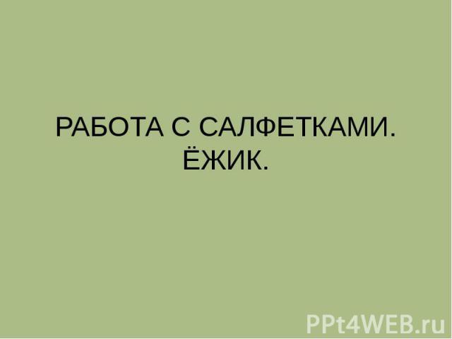 РАБОТА С САЛФЕТКАМИ.ЁЖИК.