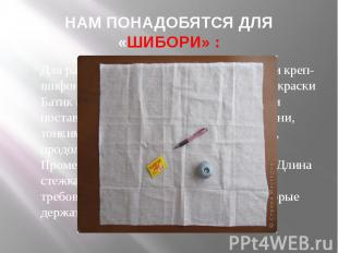 НАМ ПОНАДОБЯТСЯ ДЛЯ«ШИБОРИ» :Для работы понадобится: ткань (ситец или креп-шифон