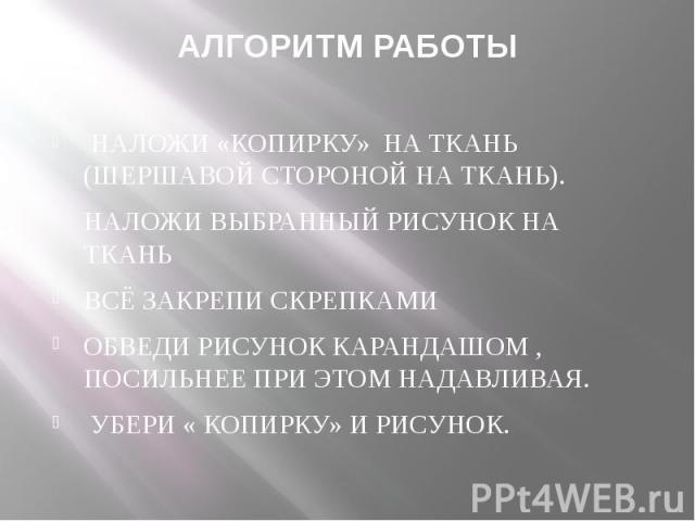 АЛГОРИТМ РАБОТЫ НАЛОЖИ «КОПИРКУ» НА ТКАНЬ (ШЕРШАВОЙ СТОРОНОЙ НА ТКАНЬ).НАЛОЖИ ВЫБРАННЫЙ РИСУНОК НА ТКАНЬВСЁ ЗАКРЕПИ СКРЕПКАМИОБВЕДИ РИСУНОК КАРАНДАШОМ , ПОСИЛЬНЕЕ ПРИ ЭТОМ НАДАВЛИВАЯ. УБЕРИ « КОПИРКУ» И РИСУНОК.
