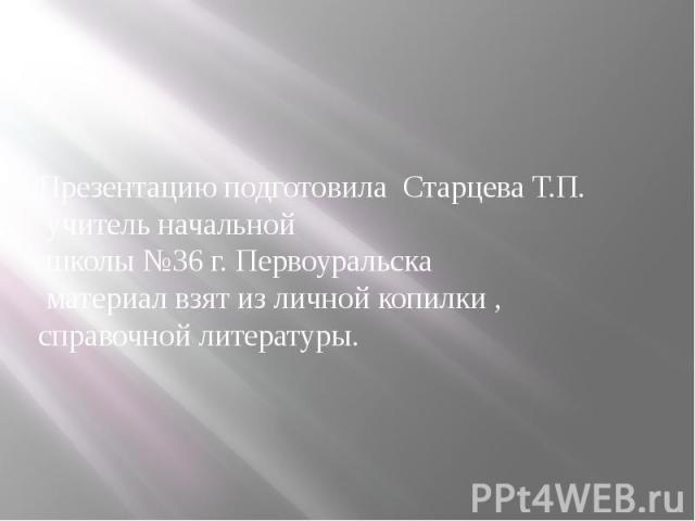 Презентацию подготовила Старцева Т.П. учитель начальной школы №36 г. Первоуральска материал взят из личной копилки ,справочной литературы.