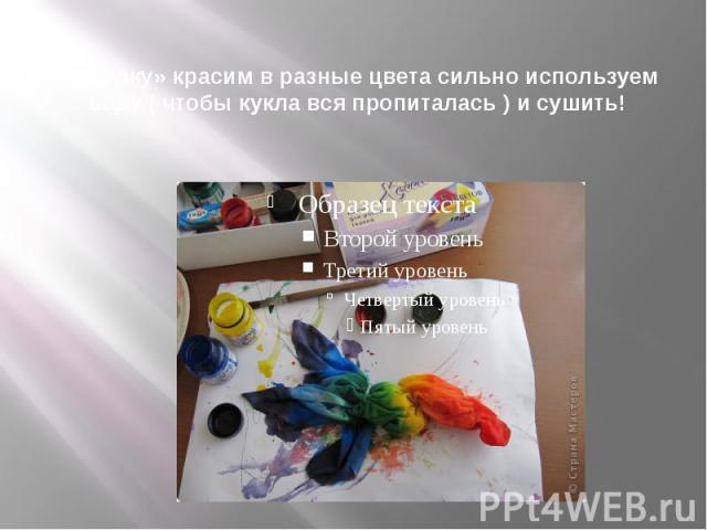 «куколку» красим в разные цвета сильно используем воду ( чтобы кукла вся пропиталась ) и сушить!