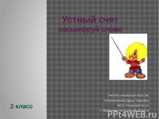 Устный счетрасшифруй словоУчитель начальных классов Толоконникова Дарья ЮрьевнаМ