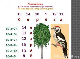 Реши примеры, расположи ответы под цифрами и Назови дерево, которое поит дятла10