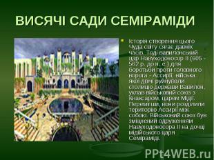 ВИСЯЧІ САДИ СЕМІРАМІДИ Історія створення цього Чуда світу сягає давніх часів. То