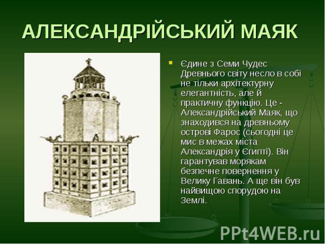 АЛЕКСАНДРІЙСЬКИЙ МАЯК Єдине з Семи Чудес Древнього світу несло в собі не тільки архітектурну елегантність, але й практичну функцію. Це - Александрійський Маяк, що знаходився на древньому острові Фарос (сьогодні це мис в межах міста Александрія у Єги…