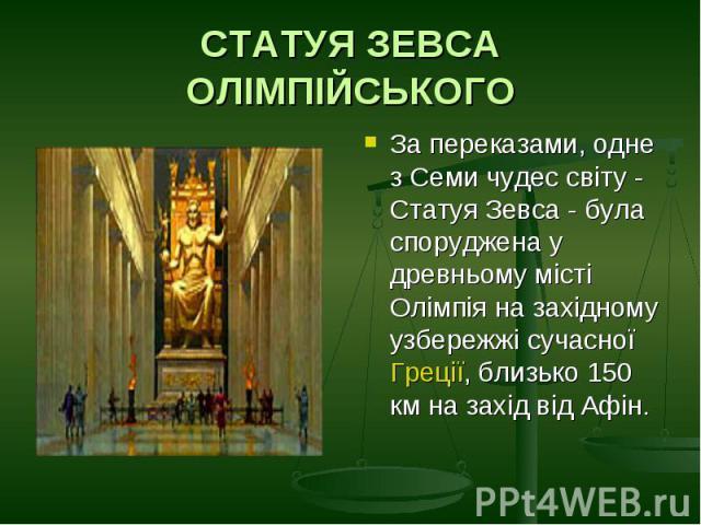 СТАТУЯ ЗЕВСА ОЛІМПІЙСЬКОГОЗа переказами, одне з Семи чудес світу - Статуя Зевса - була споруджена у древньому місті Олімпія на західному узбережжі сучасної Греції, близько 150 км на захід від Афін.