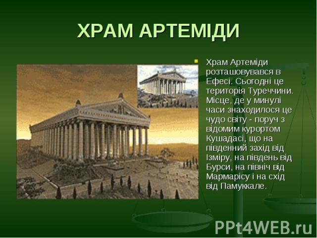 ХРАМ АРТЕМІДИХрам Артеміди розташовувався в Ефесі. Сьогодні це територія Туреччини. Місце, де у минулі часи знаходилося це чудо світу - поруч з відомим курортом Кушадасі, що на південний захід від Ізміру, на південь від Бурси, на північ від Мармаріс…