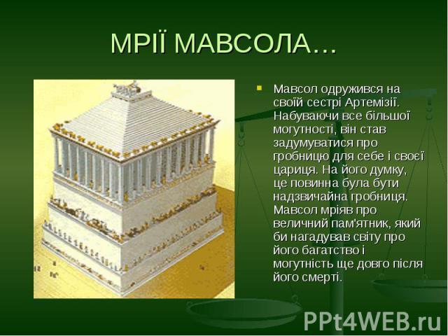 МРІЇ МАВСОЛА…Мавсол одружився на своїй сестрі Артемізії. Набуваючи все більшої могутності, він став задумуватися про гробницю для себе і своєї цариця. На його думку, це повинна була бути надзвичайна гробниця. Мавсол мріяв про величний пам'ятник, яки…
