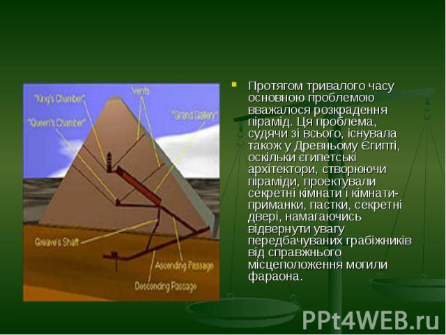 Протягом тривалого часу основною проблемою вважалося розкрадення пірамід. Ця проблема, судячи зі всього, існувала також у Древньому Єгипті, оскільки єгипетські архітектори, створюючи піраміди, проектували секретні кімнати і кімнати-приманки, пастки,…