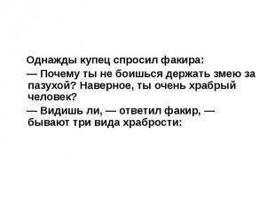 Однажды купец спросил факира: Однажды купец спросил факира: — Почему ты не боишь