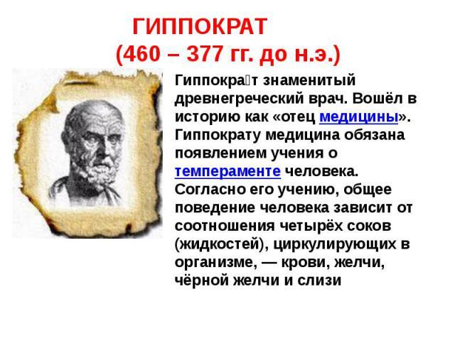 Гиппократ знаменитый древнегреческий врач. Вошёл в историю как «отец медицины». Гиппократу медицина обязана появлением учения о темпераменте человека. Согласно его учению, общее поведение человека зависит от соотношения четырёх соков (жидкостей), ци…