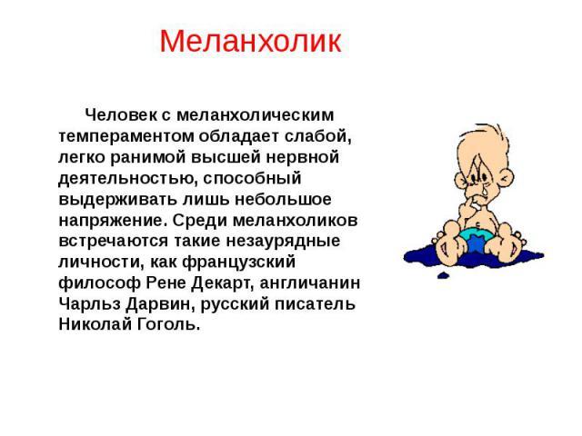 Человек с меланхолическим темпераментом обладает слабой, легко ранимой высшей нервной деятельностью, способный выдерживать лишь небольшое напряжение. Среди меланхоликов встречаются такие незаурядные личности, как французский философ Рене Декарт, анг…